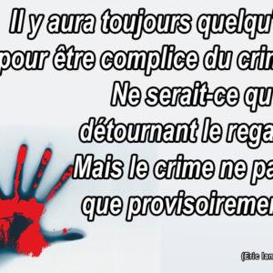 Il y aura toujours quelqu'un pour être complice du crime. Ne serait-ce qu'en détournant le regard. Mais le crime ne paye que provisoirement !