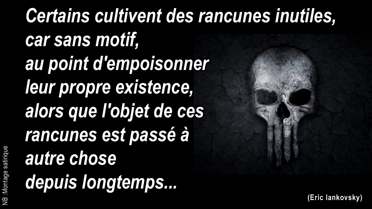Certains cultivent des rancunes inutiles, car sans motif, au point d'empoisonner leur propre existence, alors que l'objet de ces rancunes est passé à autre chose depuis longtemps...