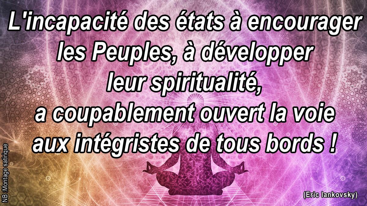 L'incapacité des états à encourager les Peuples, à développer leur spiritualité, a coupablement ouvert la voie aux intégristes de tous bords !