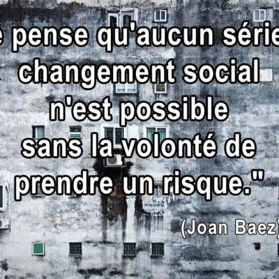"""""""Je pense qu'aucun sérieux changement social n'est possible, sans la volonté de prendre un risque"""" (Joan Baez)"""